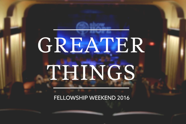 Greater Things: Fellowship Weekend 2016